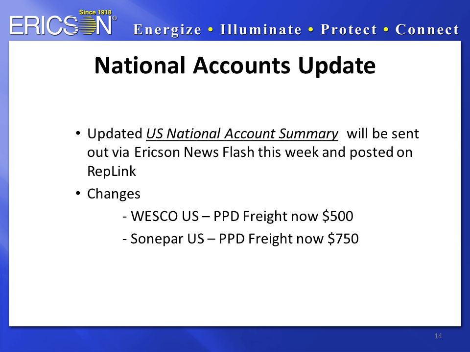 Updated US National Account Summary will be sent out via Ericson News Flash this week and posted on RepLink Changes - WESCO US – PPD Freight now $500