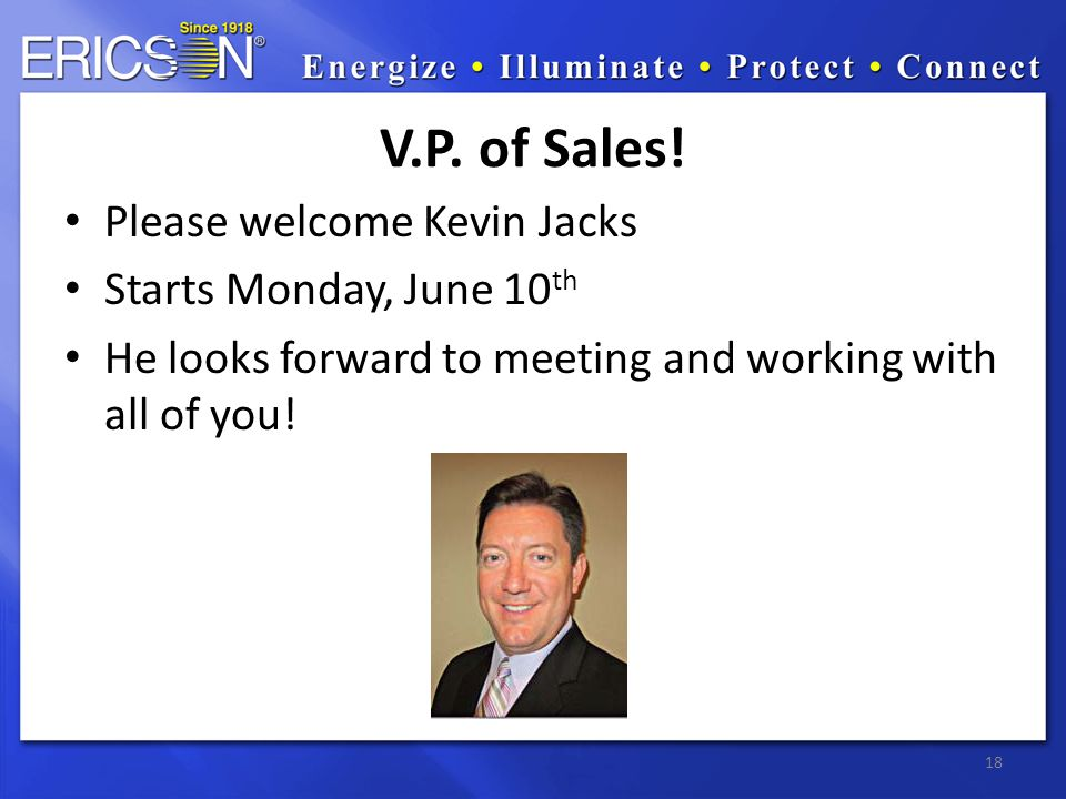 Please welcome Kevin Jacks Starts Monday, June 10 th He looks forward to meeting and working with all of you! 18 V.P. of Sales!