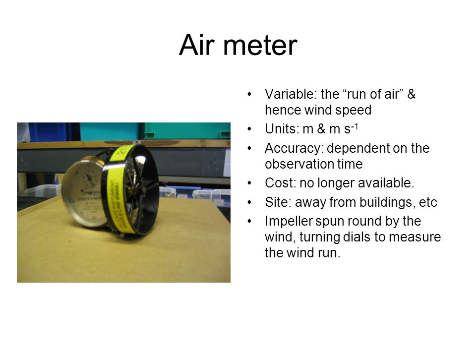 Air meter Variable: the run of air & hence wind speed Units: m & m s -1 Accuracy: dependent on the observation time Cost: no longer available.