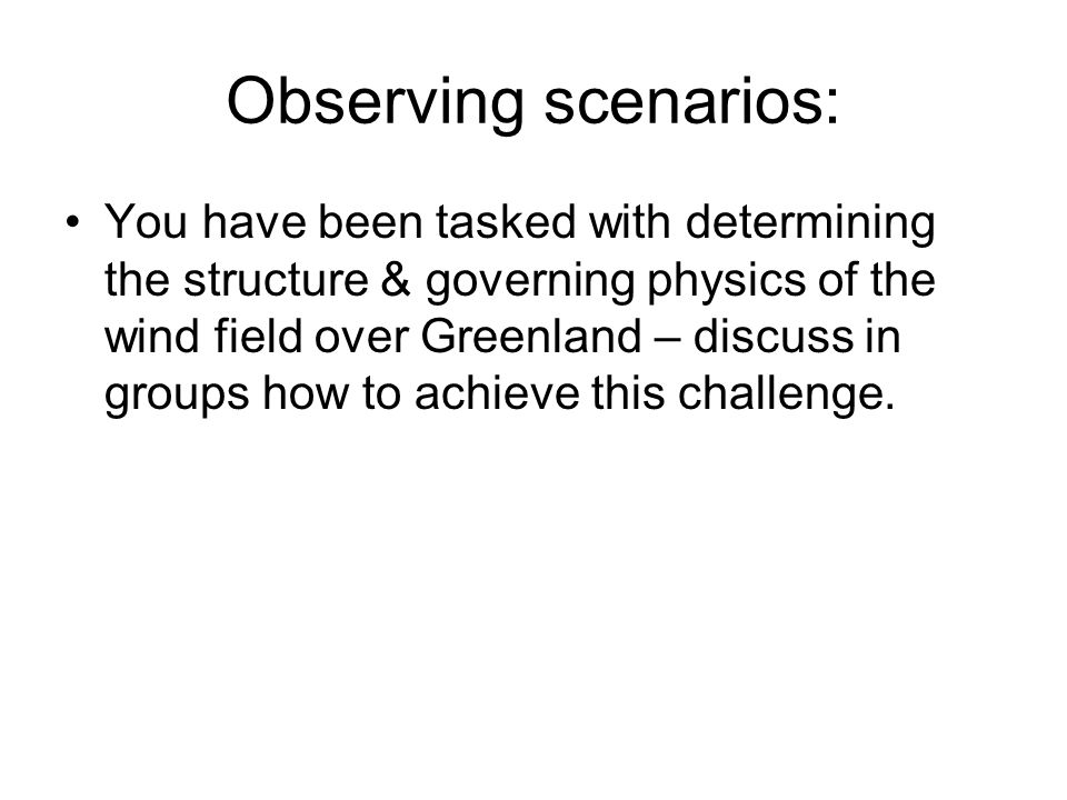 Observing scenarios: You have been tasked with determining the structure & governing physics of the wind field over Greenland – discuss in groups how to achieve this challenge.