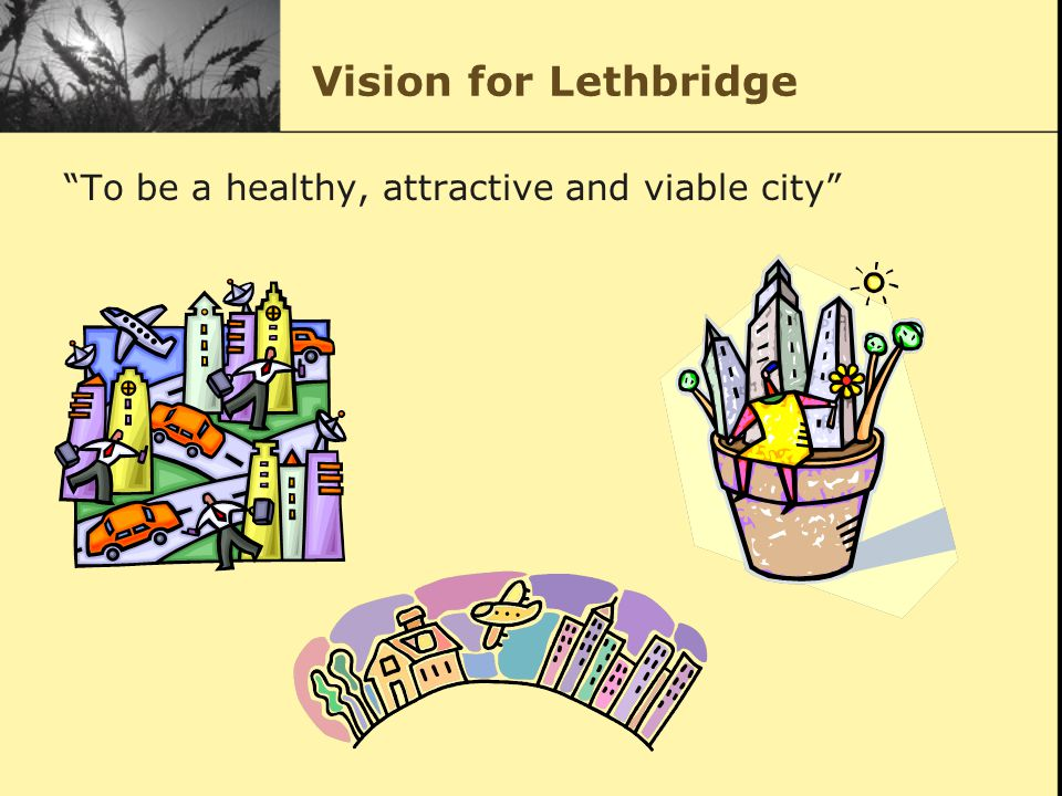 Vision for Lethbridge To be a healthy, attractive and viable city