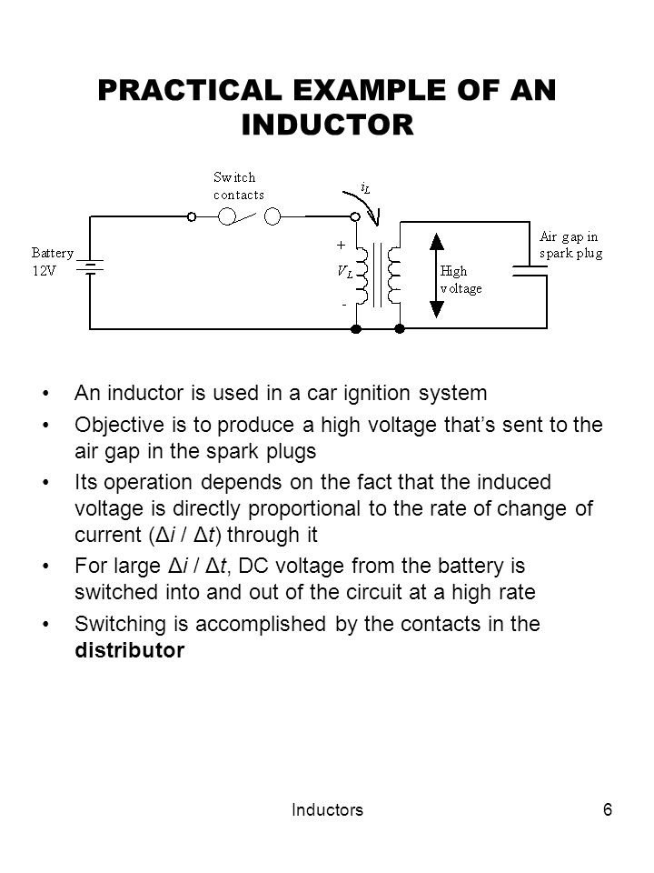 Inductors6 PRACTICAL EXAMPLE OF AN INDUCTOR An inductor is used in a car ignition system Objective is to produce a high voltage that's sent to the air gap in the spark plugs Its operation depends on the fact that the induced voltage is directly proportional to the rate of change of current (Δi / Δt) through it For large Δi / Δt, DC voltage from the battery is switched into and out of the circuit at a high rate Switching is accomplished by the contacts in the distributor