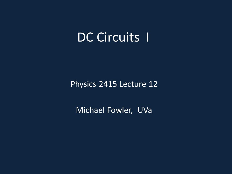 DC Circuits I Physics 2415 Lecture 12 Michael Fowler, UVa
