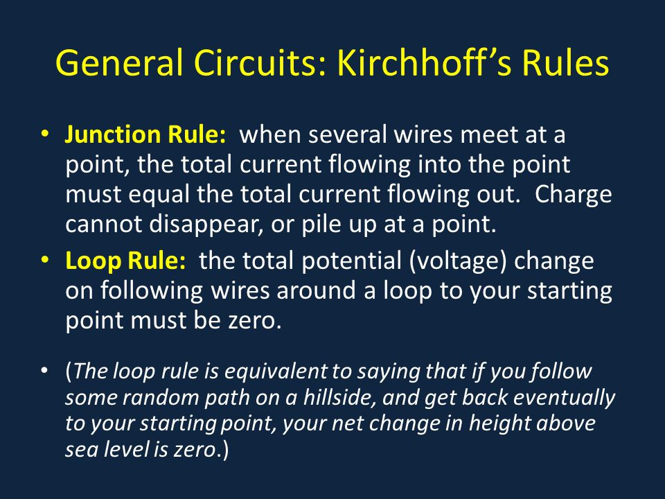 General Circuits: Kirchhoff's Rules Junction Rule: when several wires meet at a point, the total current flowing into the point must equal the total current flowing out.