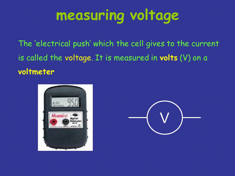 measuring voltage The 'electrical push' which the cell gives to the current is called the voltage.
