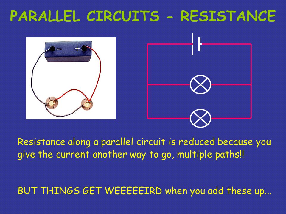PARALLEL CIRCUITS - RESISTANCE Resistance along a parallel circuit is reduced because you give the current another way to go, multiple paths!.