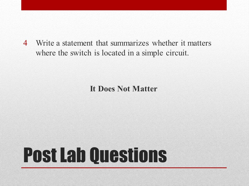 Post Lab Questions 4Write a statement that summarizes whether it matters where the switch is located in a simple circuit.