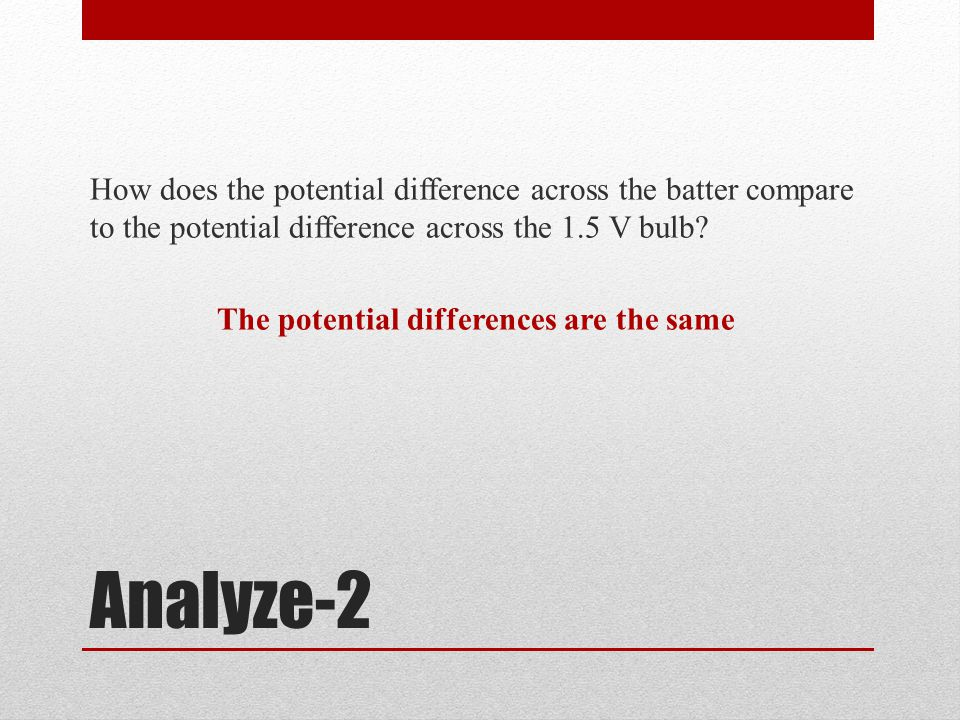 Analyze-2 How does the potential difference across the batter compare to the potential difference across the 1.5 V bulb.