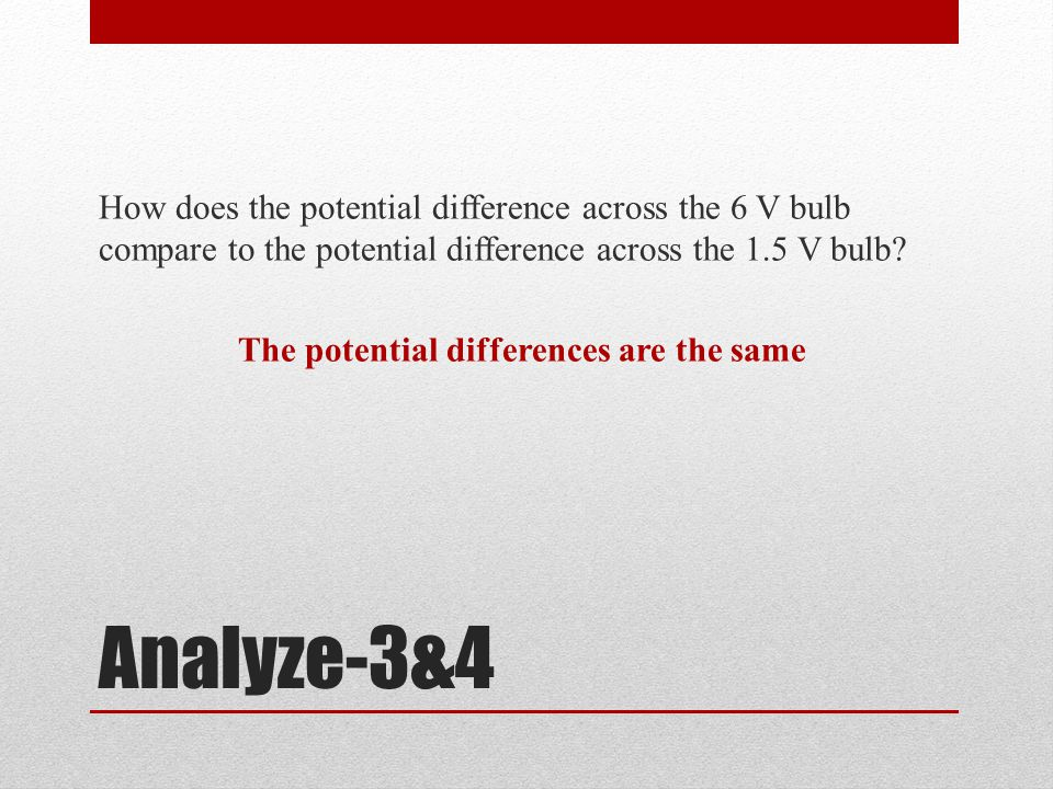 Analyze-3&4 How does the potential difference across the 6 V bulb compare to the potential difference across the 1.5 V bulb.