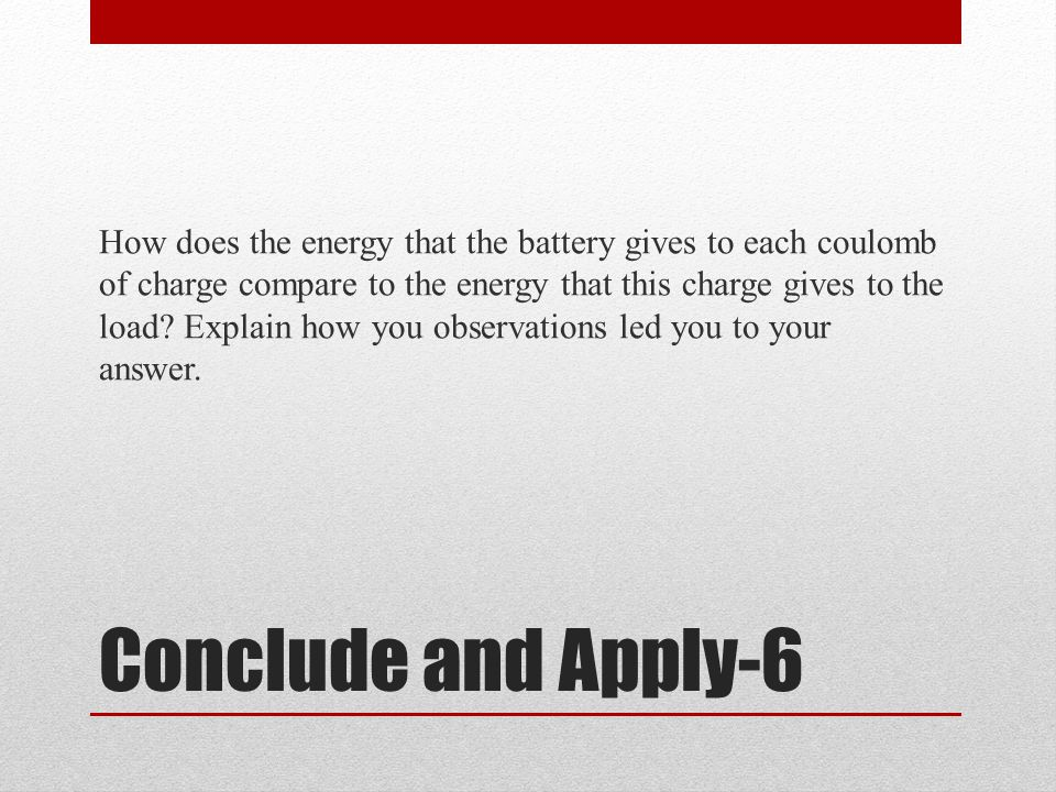 Conclude and Apply-6 How does the energy that the battery gives to each coulomb of charge compare to the energy that this charge gives to the load.