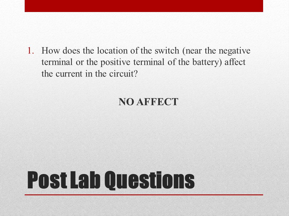 Post Lab Questions 1.How does the location of the switch (near the negative terminal or the positive terminal of the battery) affect the current in the circuit.
