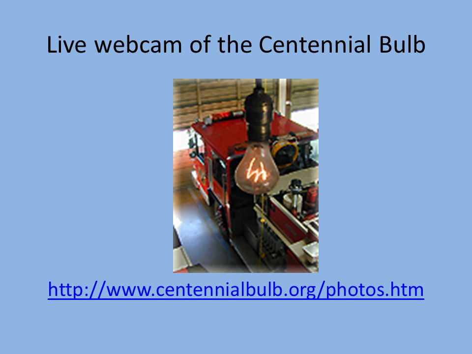 Live webcam of the Centennial Bulb http://www.centennialbulb.org/photos.htm