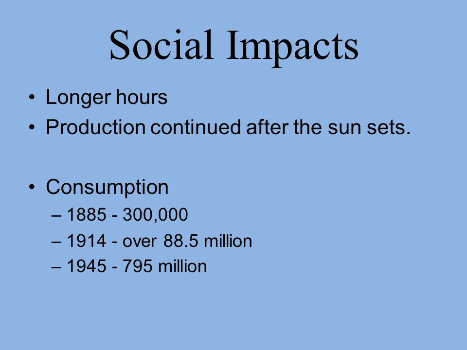Social Impacts Longer hours Production continued after the sun sets.