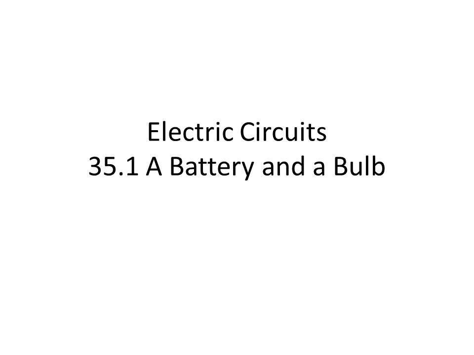 Electric Circuits 35.1 A Battery and a Bulb