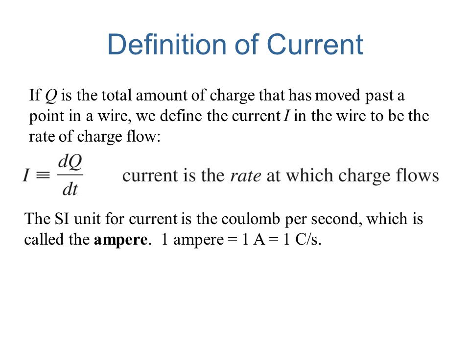 Definition of Current If Q is the total amount of charge that has moved past a point in a wire, we define the current I in the wire to be the rate of