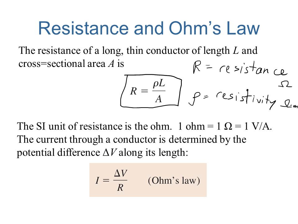 Resistance and Ohm's Law The resistance of a long, thin conductor of length L and cross=sectional area A is The SI unit of resistance is the ohm. 1 oh