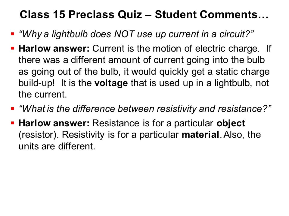 "Class 15 Preclass Quiz – Student Comments…  ""Why a lightbulb does NOT use up current in a circuit?""  Harlow answer: Current is the motion of electri"