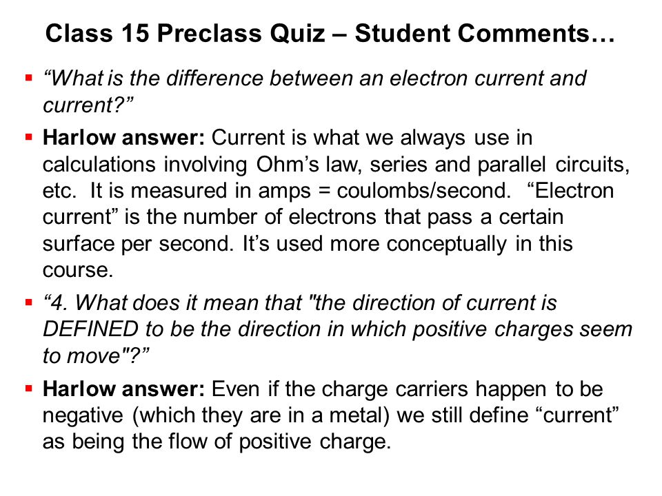 "Class 15 Preclass Quiz – Student Comments…  ""What is the difference between an electron current and current?""  Harlow answer: Current is what we alw"