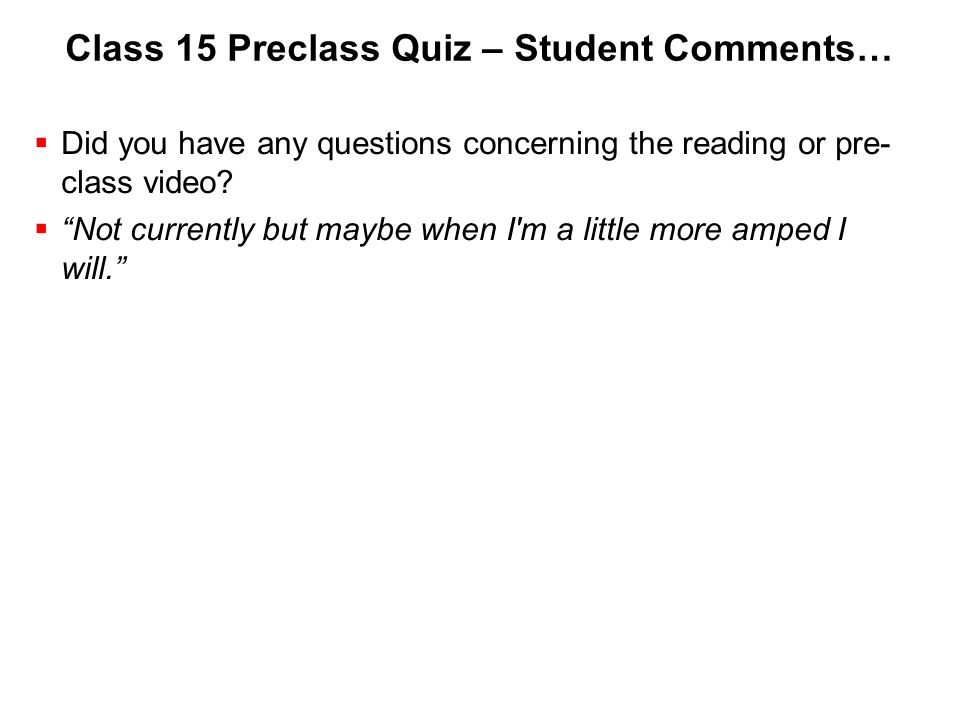 "Class 15 Preclass Quiz – Student Comments…  Did you have any questions concerning the reading or pre- class video?  ""Not currently but maybe when I'"