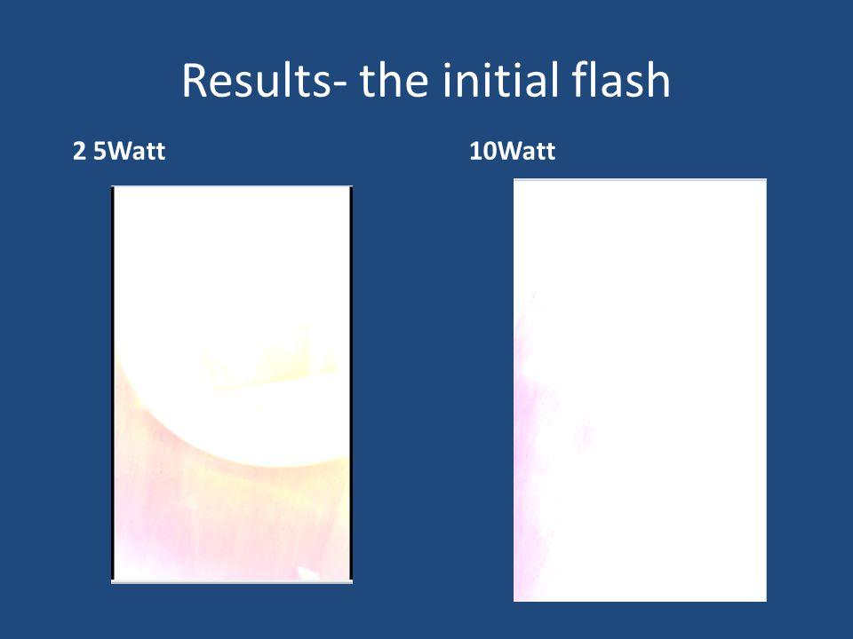 Results- the initial flash 2 5Watt10Watt