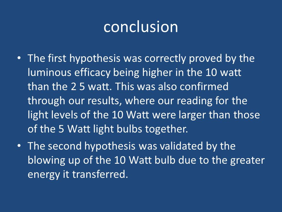 conclusion The first hypothesis was correctly proved by the luminous efficacy being higher in the 10 watt than the 2 5 watt.