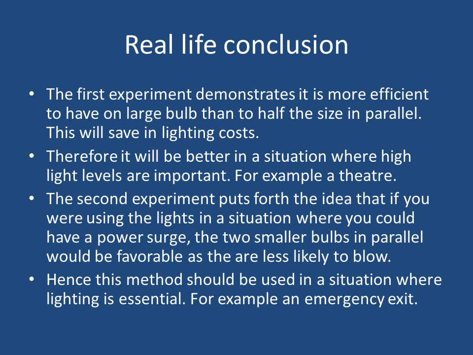 Real life conclusion The first experiment demonstrates it is more efficient to have on large bulb than to half the size in parallel.