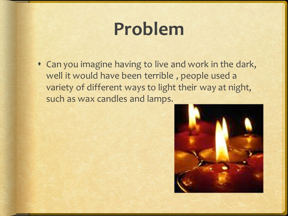 Problem  Can you imagine having to live and work in the dark, well it would have been terrible, people used a variety of different ways to light their way at night, such as wax candles and lamps.
