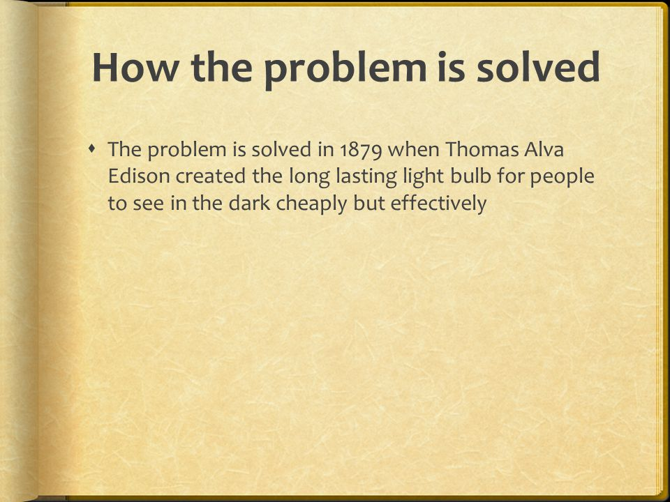 How the problem is solved  The problem is solved in 1879 when Thomas Alva Edison created the long lasting light bulb for people to see in the dark cheaply but effectively