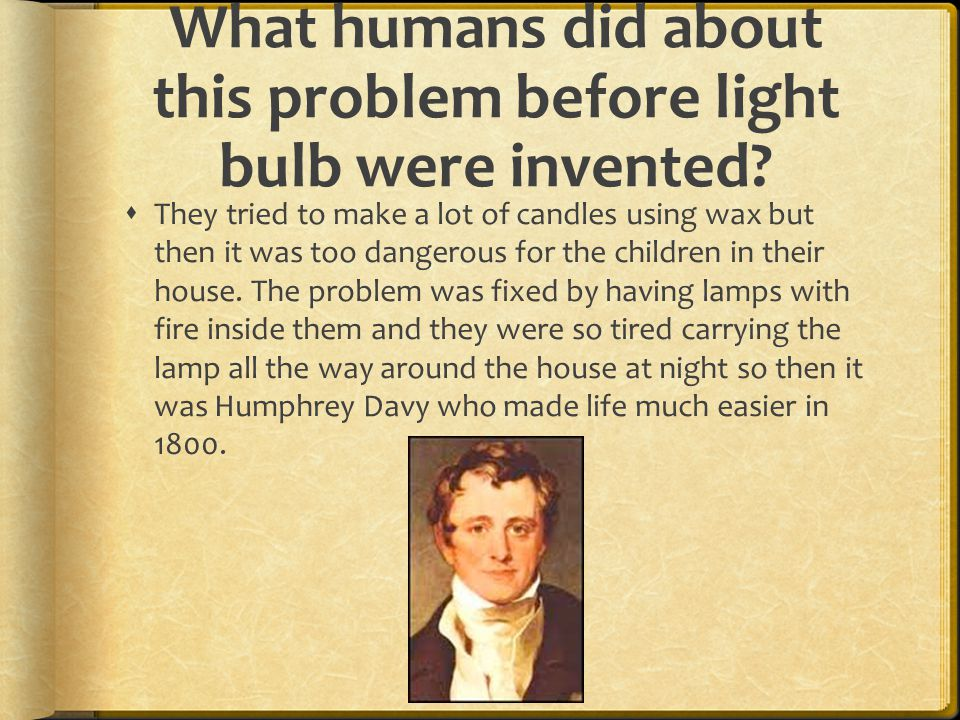 What humans did about this problem before light bulb were invented.