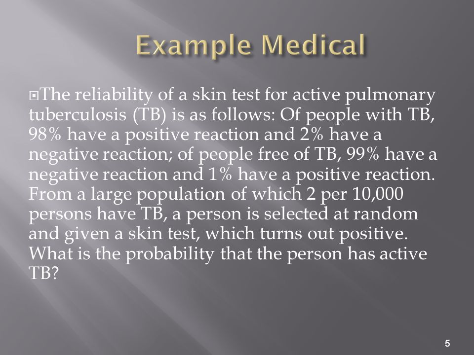  The reliability of a skin test for active pulmonary tuberculosis (TB) is as follows: Of people with TB, 98% have a positive reaction and 2% have a negative reaction; of people free of TB, 99% have a negative reaction and 1% have a positive reaction.