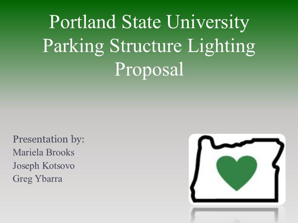 Portland State University Parking Structure Lighting Proposal Presentation by: Mariela Brooks Joseph Kotsovo Greg Ybarra