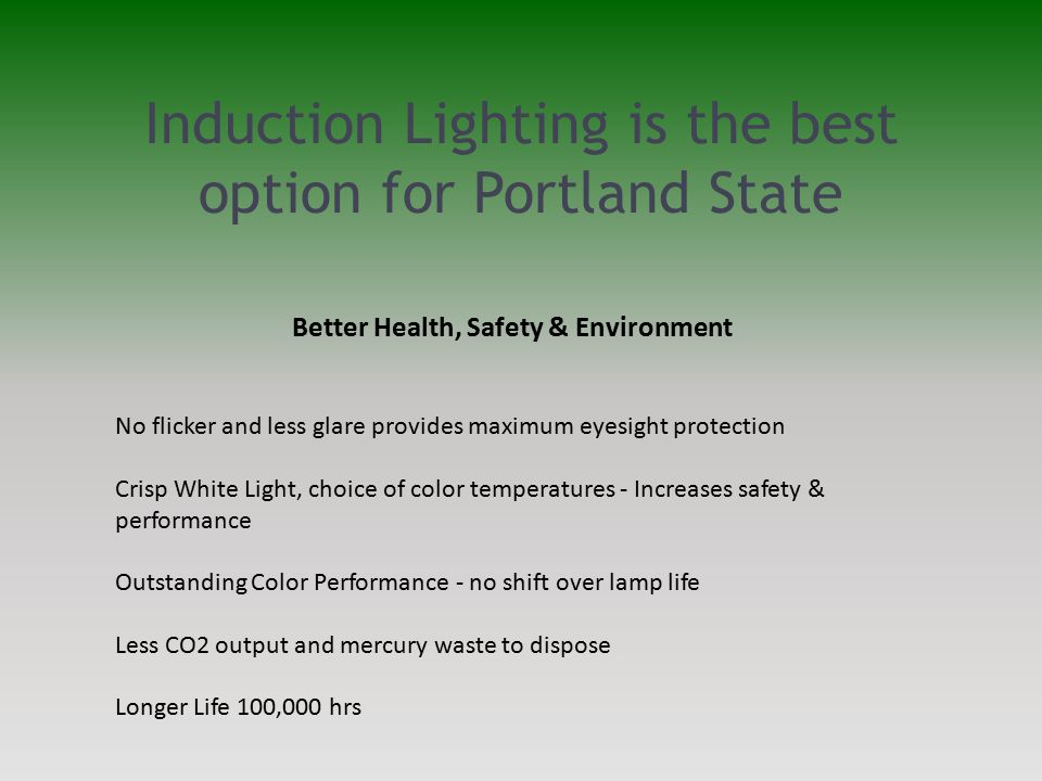 Induction Lighting is the best option for Portland State Better Health, Safety & Environment No flicker and less glare provides maximum eyesight protection Crisp White Light, choice of color temperatures - Increases safety & performance Outstanding Color Performance - no shift over lamp life Less CO2 output and mercury waste to dispose Longer Life 100,000 hrs