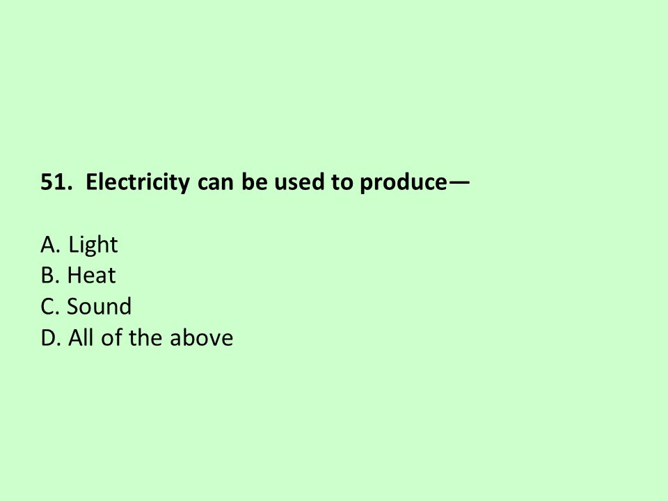 51. Electricity can be used to produce— A. Light B. Heat C. Sound D. All of the above