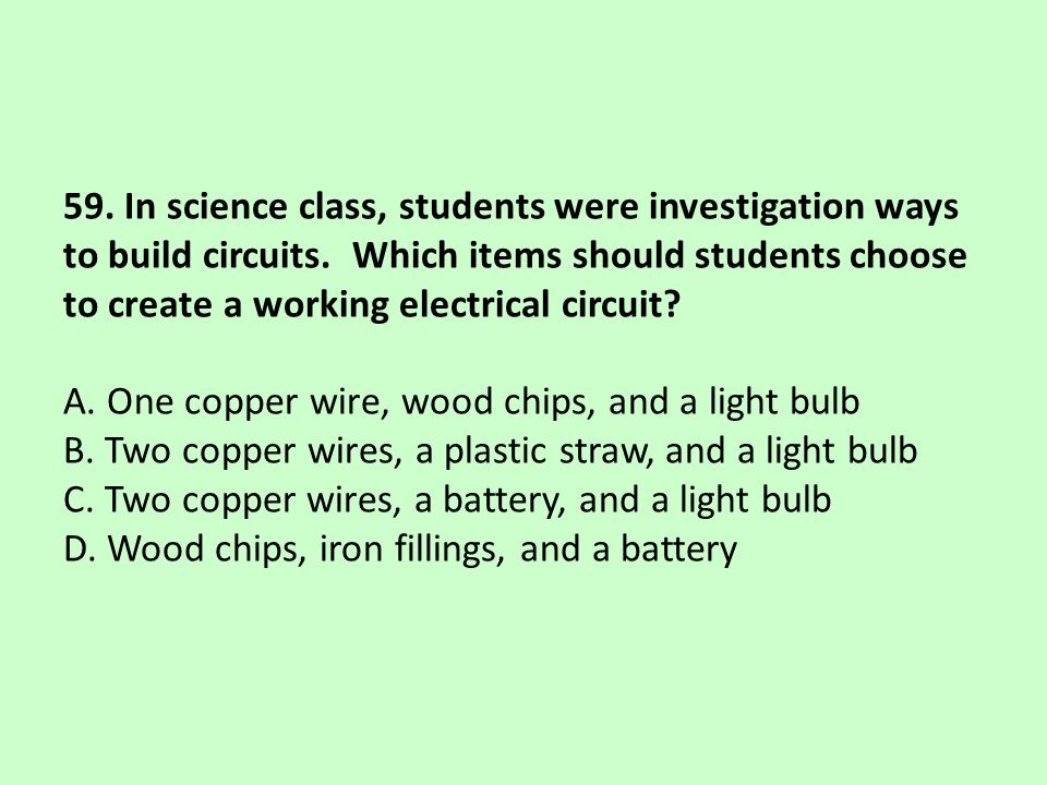 59. In science class, students were investigation ways to build circuits. Which items should students choose to create a working electrical circuit? A