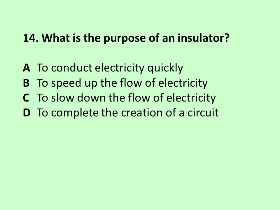 14. What is the purpose of an insulator? A To conduct electricity quickly B To speed up the flow of electricity C To slow down the flow of electricity