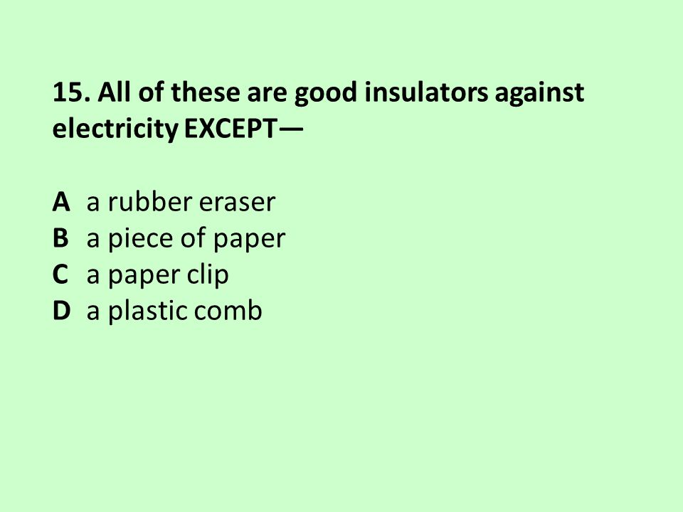 15. All of these are good insulators against electricity EXCEPT— Aa rubber eraser Ba piece of paper Ca paper clip Da plastic comb