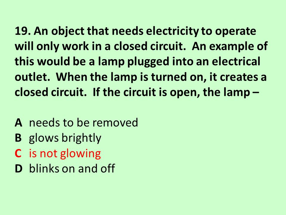 19. An object that needs electricity to operate will only work in a closed circuit. An example of this would be a lamp plugged into an electrical outl