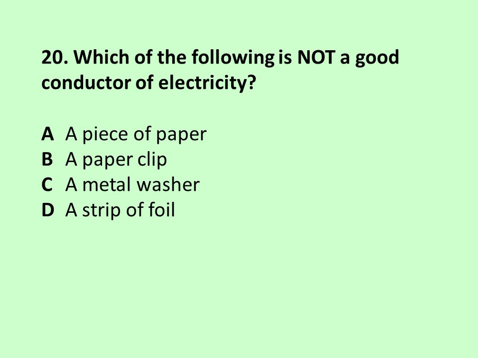 20. Which of the following is NOT a good conductor of electricity? A A piece of paper B A paper clip C A metal washer D A strip of foil