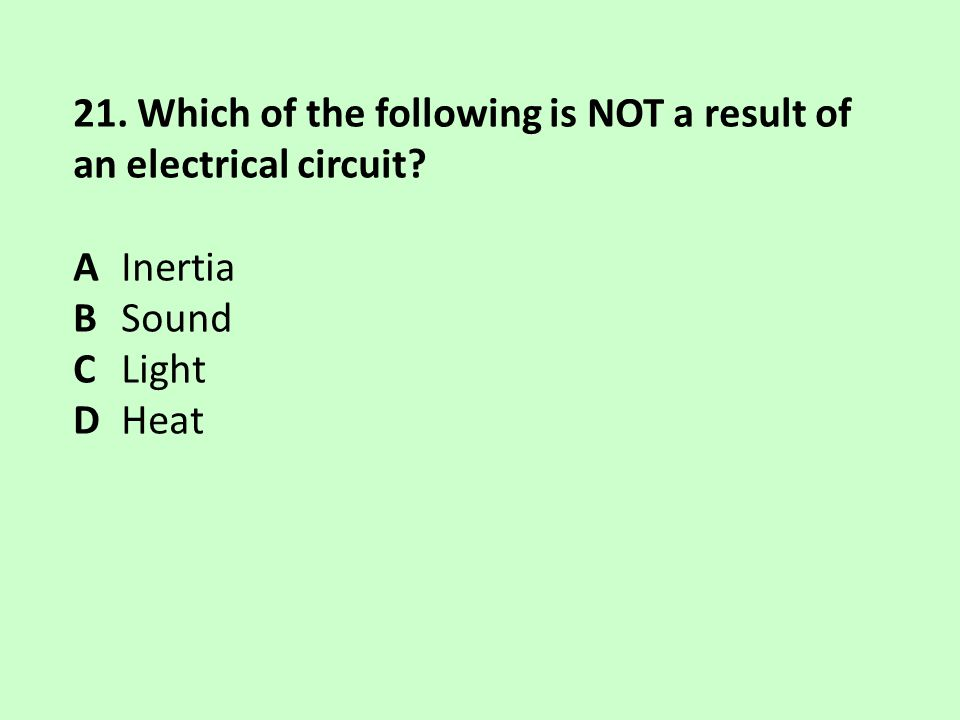 21. Which of the following is NOT a result of an electrical circuit? A Inertia B Sound C Light D Heat