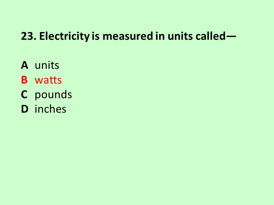 23. Electricity is measured in units called— Aunits Bwatts Cpounds Dinches