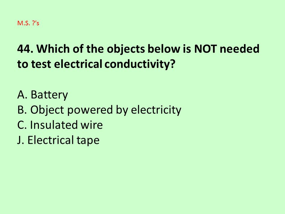 44. Which of the objects below is NOT needed to test electrical conductivity? A. Battery B. Object powered by electricity C. Insulated wire J. Electri