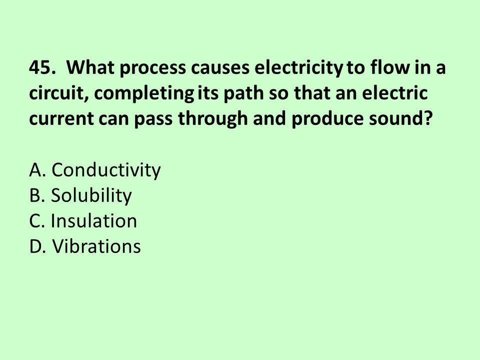 45. What process causes electricity to flow in a circuit, completing its path so that an electric current can pass through and produce sound? A. Condu