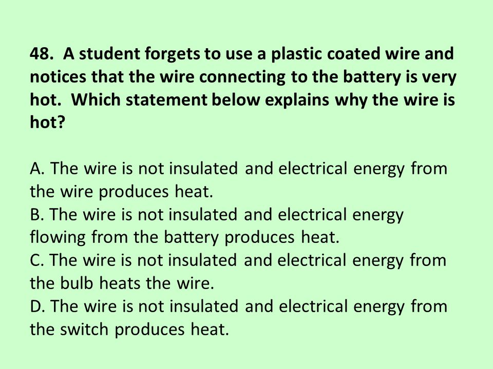 48. A student forgets to use a plastic coated wire and notices that the wire connecting to the battery is very hot. Which statement below explains why