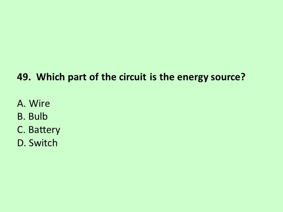 49. Which part of the circuit is the energy source? A. Wire B. Bulb C. Battery D. Switch