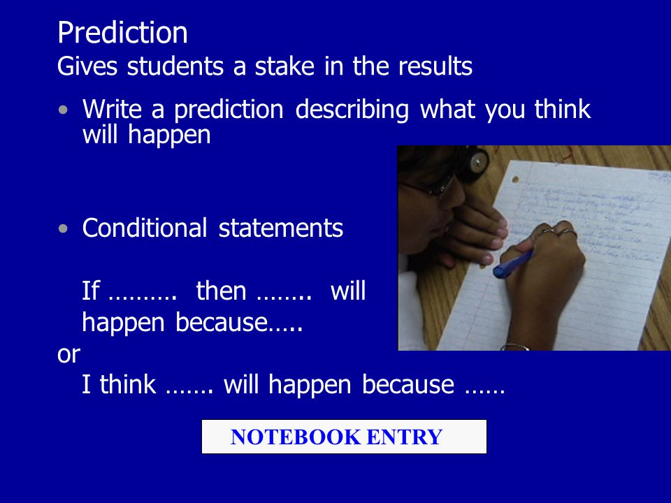 Prediction Gives students a stake in the results Write a prediction describing what you think will happen Conditional statements If ………. then …….. wil