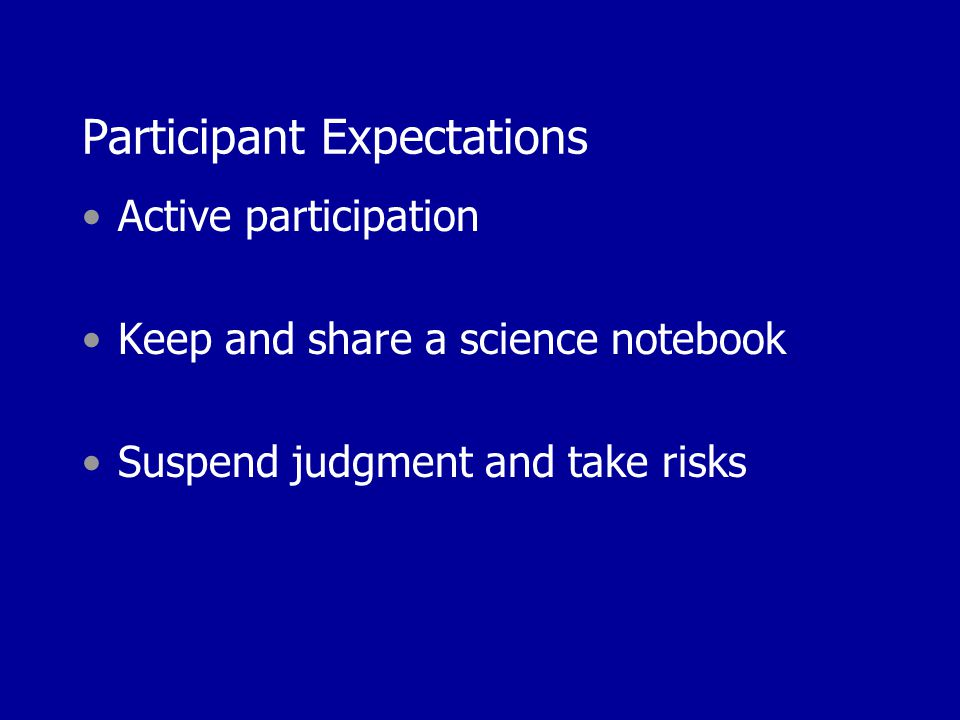 Participant Expectations Active participation Keep and share a science notebook Suspend judgment and take risks