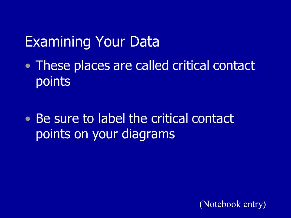 Examining Your Data These places are called critical contact points Be sure to label the critical contact points on your diagrams (Notebook entry)