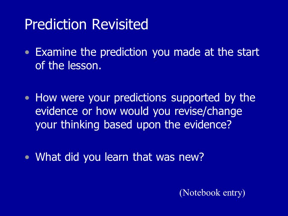 Prediction Revisited Examine the prediction you made at the start of the lesson. How were your predictions supported by the evidence or how would you