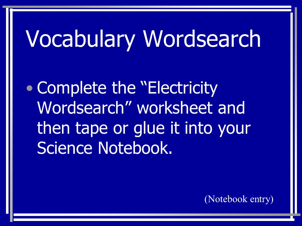 "Vocabulary Wordsearch Complete the ""Electricity Wordsearch"" worksheet and then tape or glue it into your Science Notebook. (Notebook entry)"