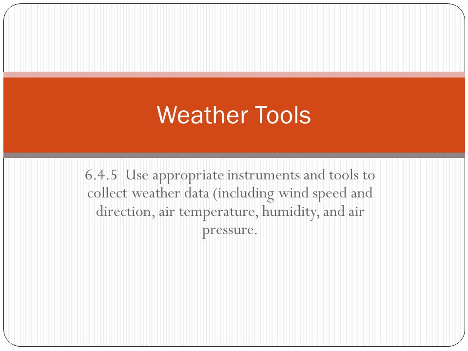 6.4.5 Use appropriate instruments and tools to collect weather data (including wind speed and direction, air temperature, humidity, and air pressure.